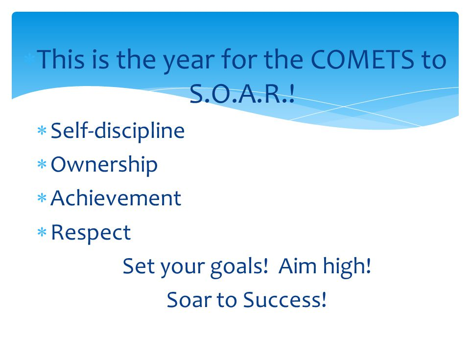  This is the year for the COMETS to S.O.A.R.!  Self-discipline  Ownership  Achievement  Respect Set your goals! Aim high! Soar to Success!