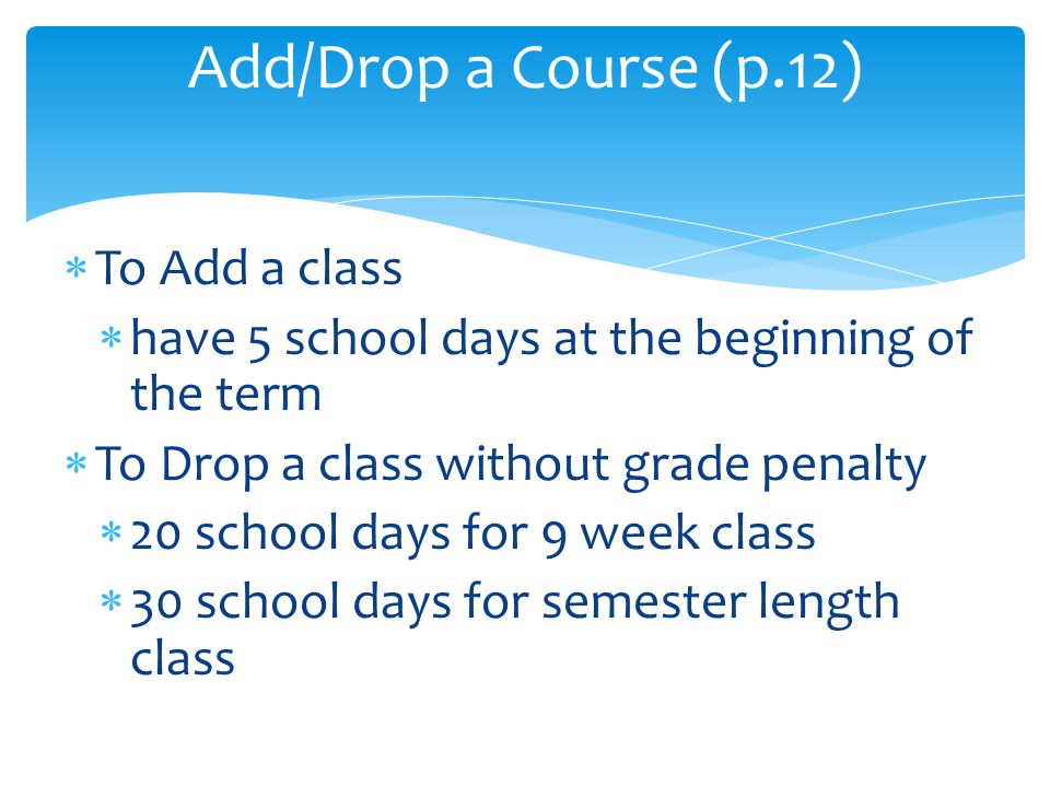  To Add a class  have 5 school days at the beginning of the term  To Drop a class without grade penalty  20 school days for 9 week class  30 school days for semester length class Add/Drop a Course (p.12)