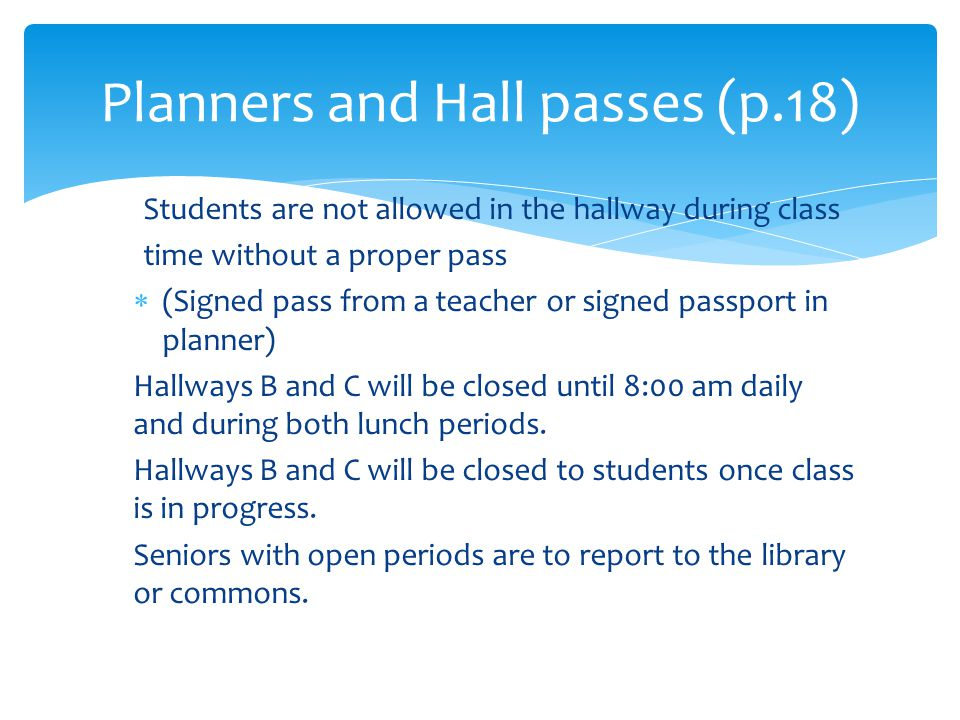 Students are not allowed in the hallway during class time without a proper pass  (Signed pass from a teacher or signed passport in planner) Hallways B and C will be closed until 8:00 am daily and during both lunch periods.