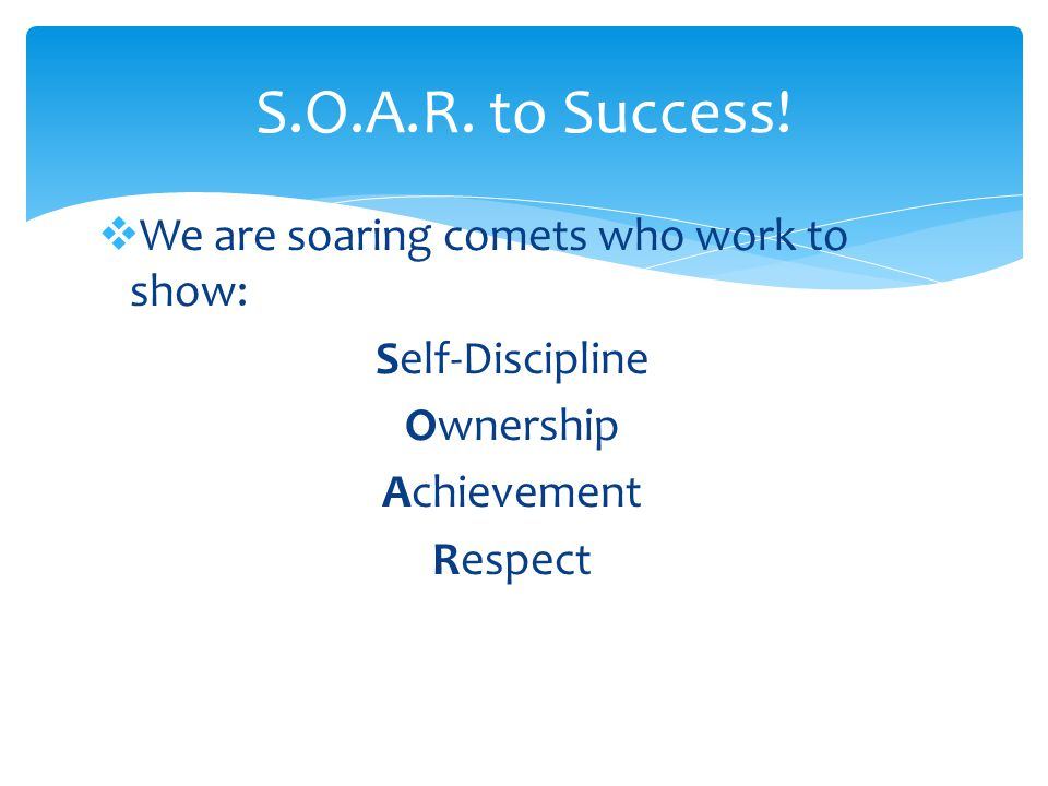  We are soaring comets who work to show: Self-Discipline Ownership Achievement Respect S.O.A.R.