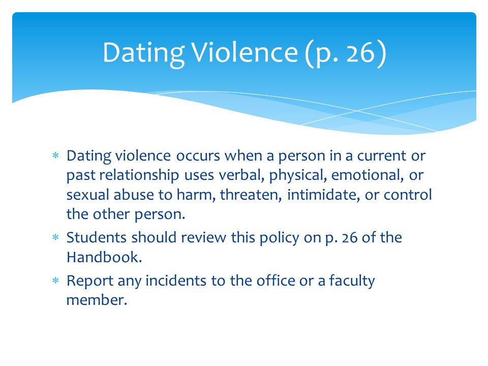  Dating violence occurs when a person in a current or past relationship uses verbal, physical, emotional, or sexual abuse to harm, threaten, intimidate, or control the other person.