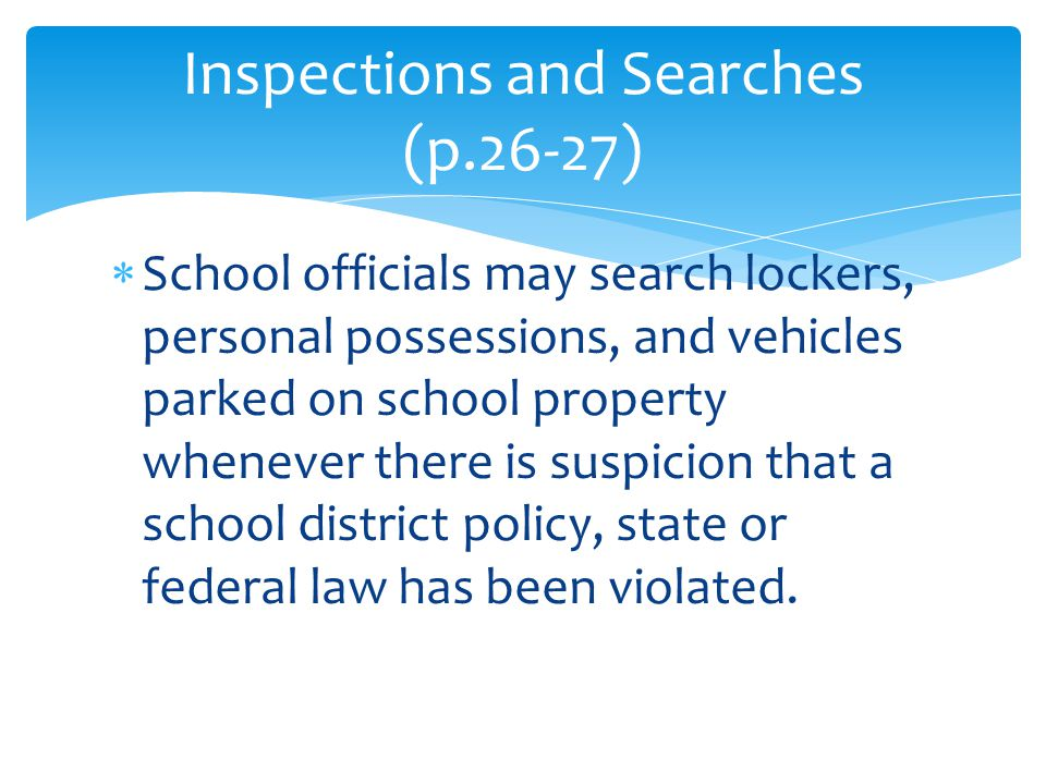  School officials may search lockers, personal possessions, and vehicles parked on school property whenever there is suspicion that a school district policy, state or federal law has been violated.