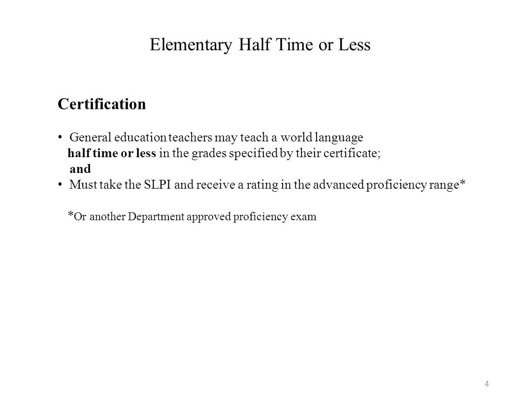 Elementary More than Half Time Certification 1.Take the SLPI and receive a rating in the advanced proficiency range*; and 2.Complete a department approved second language acquisition/ methodology course.