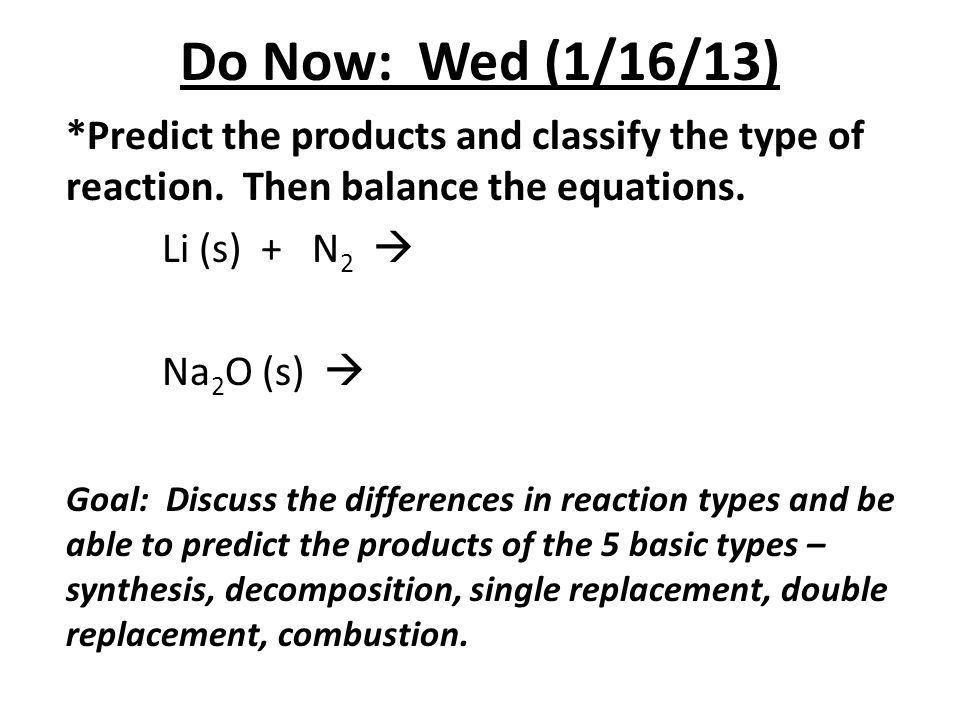 Do Now: Wed (1/16/13) *Predict the products and classify the type of reaction. Then balance the equations. Li (s) + N 2  Na 2 O (s)  Goal: Discuss t