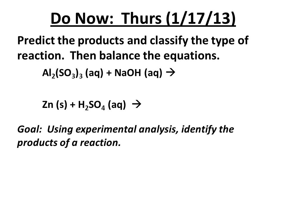 Do Now: Thurs (1/17/13) Predict the products and classify the type of reaction. Then balance the equations. Al 2 (SO 3 ) 3 (aq) + NaOH (aq)  Zn (s) +