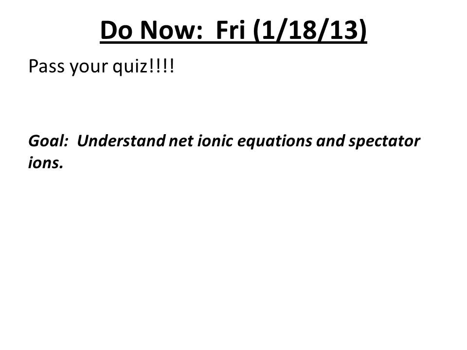 Do Now: Fri (1/18/13) Pass your quiz!!!! Goal: Understand net ionic equations and spectator ions.