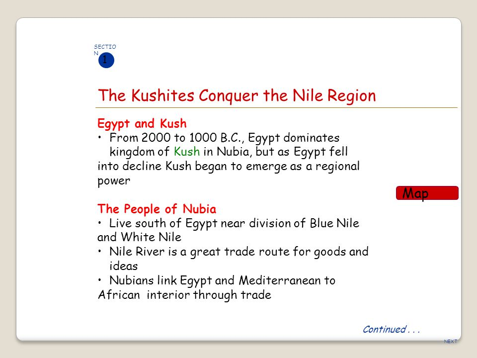NEXT The Kushites Conquer the Nile Region SECTIO N 1 Egypt and Kush From 2000 to 1000 B.C., Egypt dominates kingdom of Kush in Nubia, but as Egypt fel