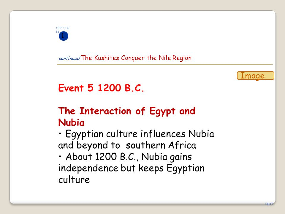 NEXT Event 5 1200 B.C. The Interaction of Egypt and Nubia Egyptian culture influences Nubia and beyond to southern Africa About 1200 B.C., Nubia gains