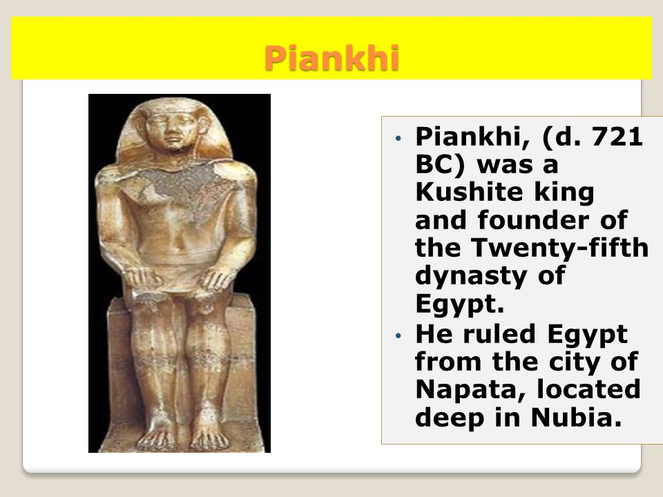 Piankhi Piankhi, (d. 721 BC) was a Kushite king and founder of the Twenty-fifth dynasty of Egypt. He ruled Egypt from the city of Napata, located deep