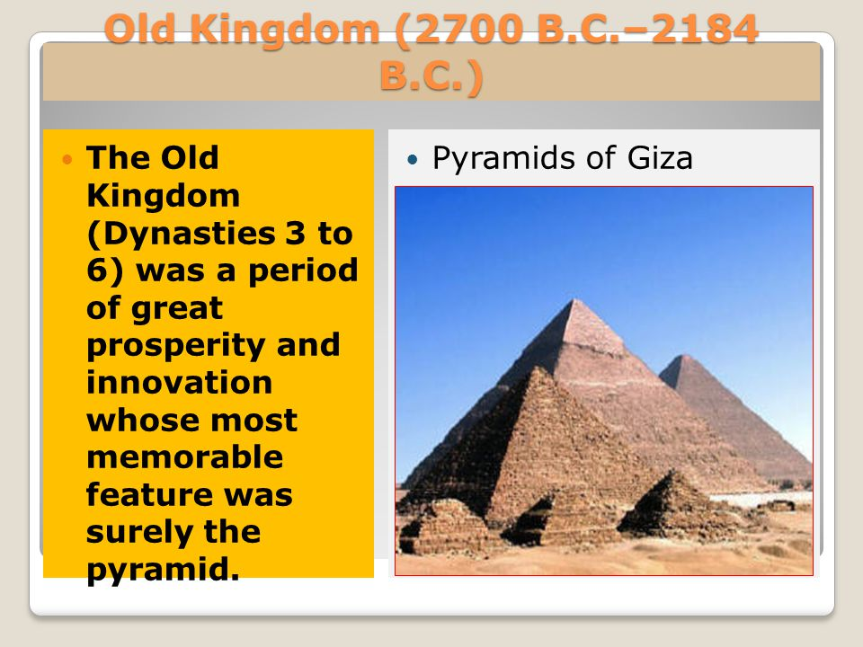 Old Kingdom (2700 B.C.–2184 B.C.) The Old Kingdom (Dynasties 3 to 6) was a period of great prosperity and innovation whose most memorable feature was