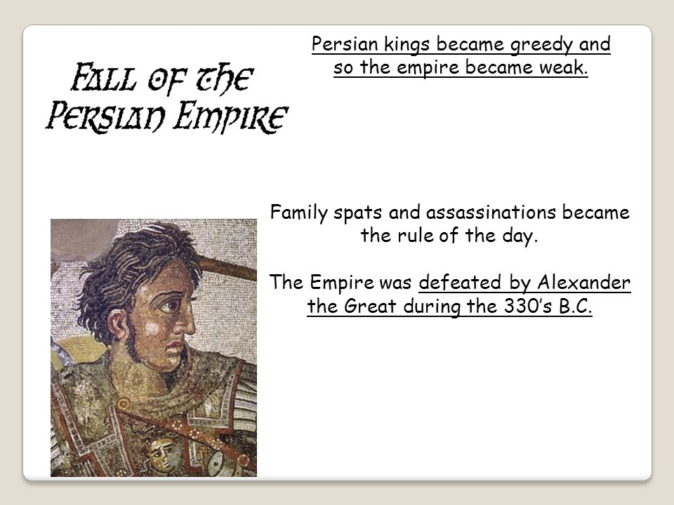 Persian kings became greedy and so the empire became weak. Family spats and assassinations became the rule of the day. The Empire was defeated by Alex