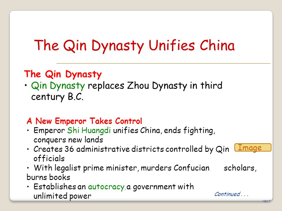 NEXT The Qin Dynasty Unifies China The Qin Dynasty Qin Dynasty replaces Zhou Dynasty in third century B.C. A New Emperor Takes Control Emperor Shi Hua