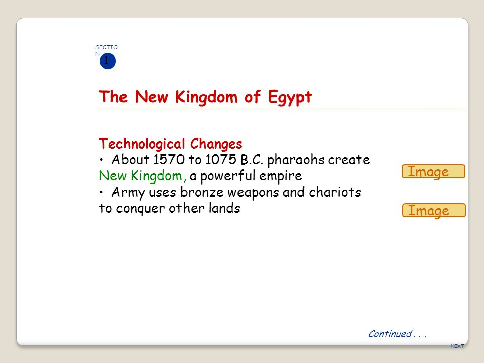 NEXT The New Kingdom of Egypt Continued... SECTIO N 1 Technological Changes About 1570 to 1075 B.C. pharaohs create New Kingdom, a powerful empire Arm