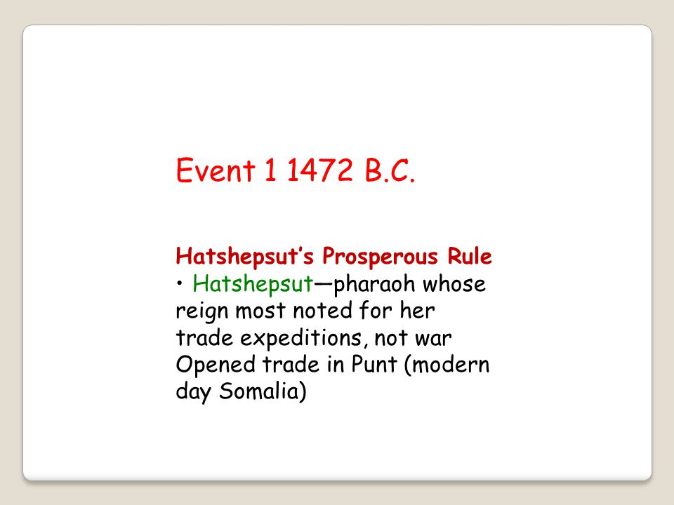 Event 1 1472 B.C. Hatshepsut's Prosperous Rule Hatshepsut—pharaoh whose reign most noted for her trade expeditions, not war Opened trade in Punt (mode