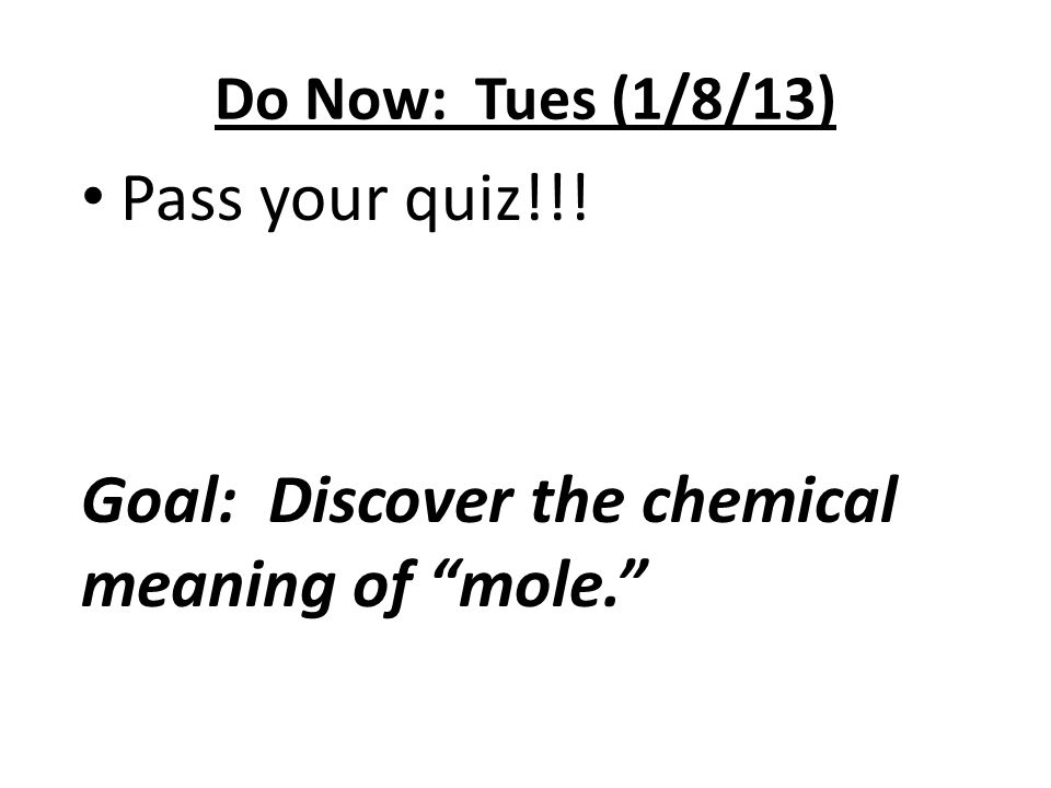 """Do Now: Tues (1/8/13) Pass your quiz!!! Goal: Discover the chemical meaning of """"mole."""""""