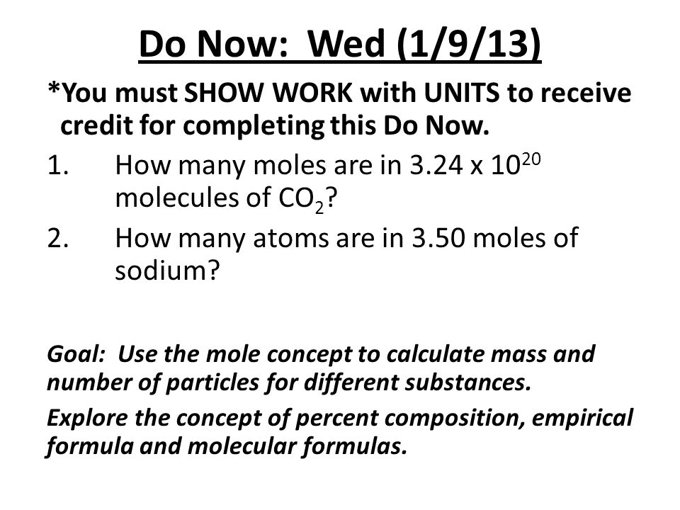 Do Now: Wed (1/9/13) *You must SHOW WORK with UNITS to receive credit for completing this Do Now. 1.How many moles are in 3.24 x 10 20 molecules of CO