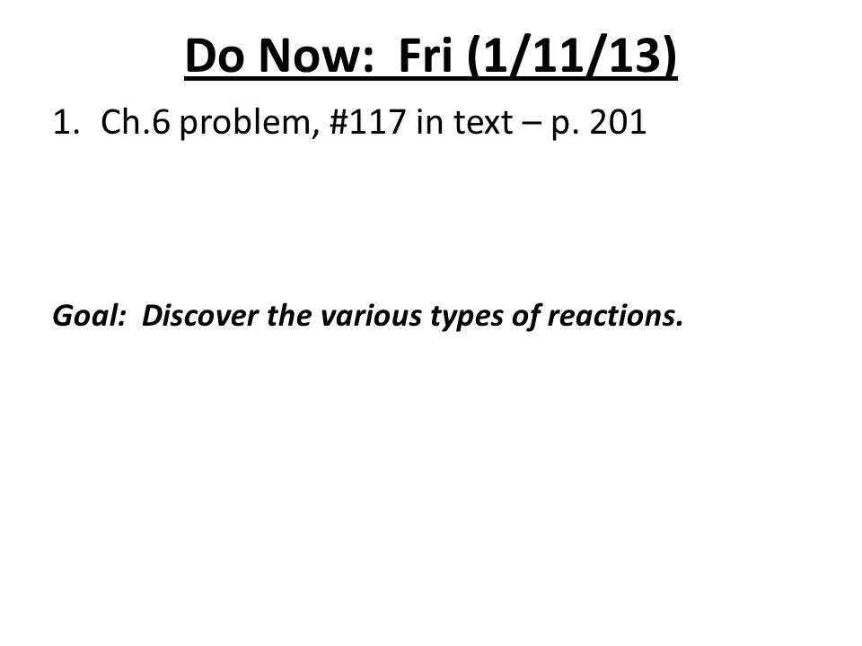 Do Now: Fri (1/11/13) 1.Ch.6 problem, #117 in text – p. 201 Goal: Discover the various types of reactions.
