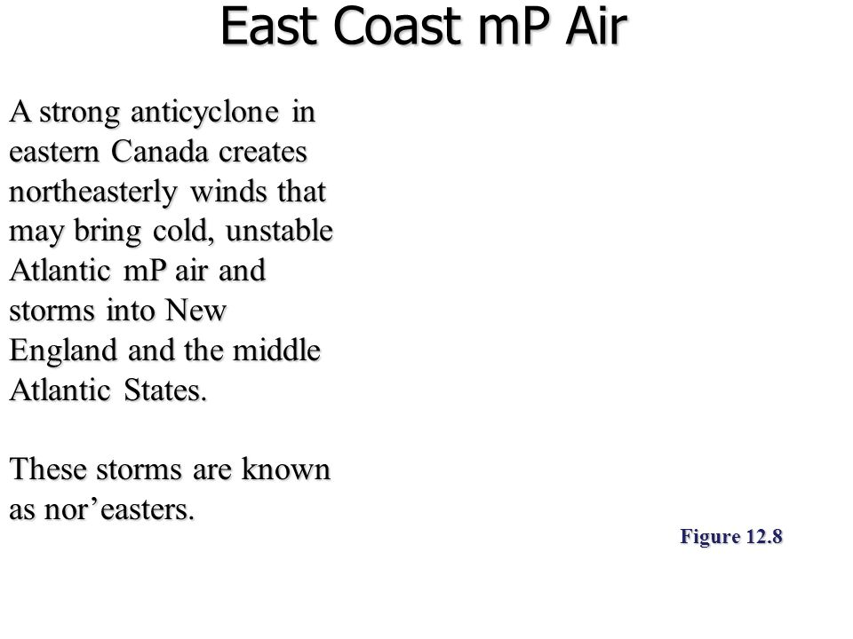 East Coast mP Air A strong anticyclone in eastern Canada creates northeasterly winds that may bring cold, unstable Atlantic mP air and storms into New England and the middle Atlantic States.