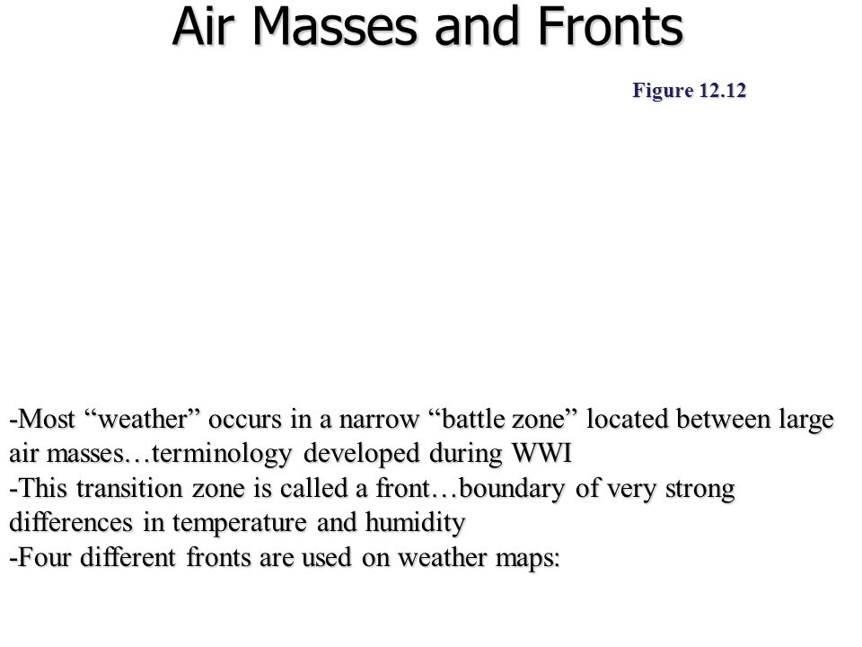 "Air Masses and Fronts -Most ""weather"" occurs in a narrow ""battle zone"" located between large air masses…terminology developed during WWI -This transit"