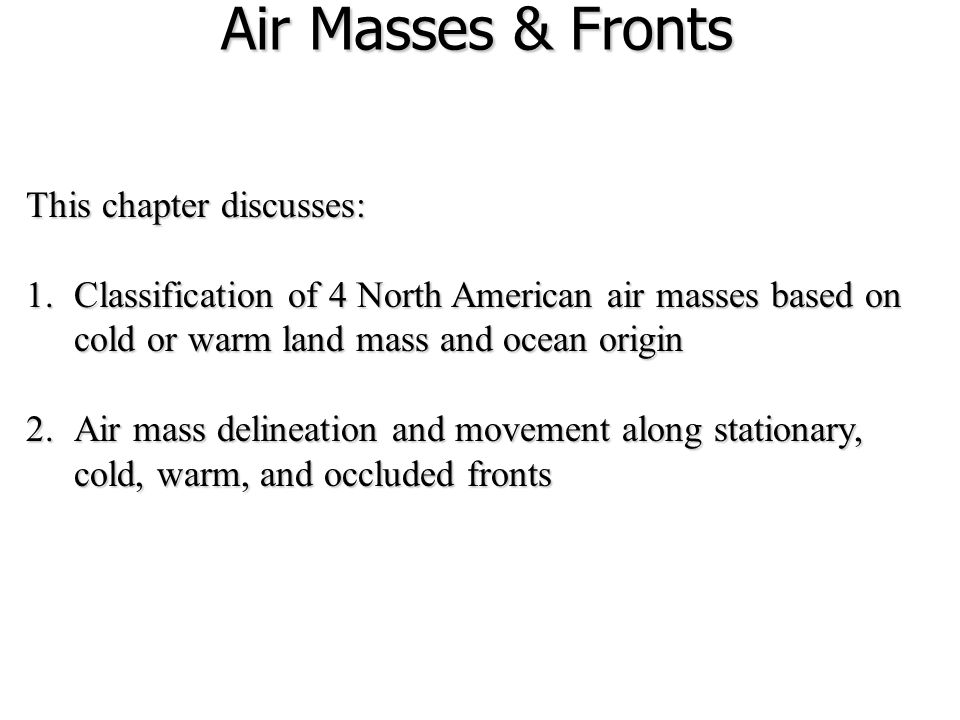 Air Masses & Fronts This chapter discusses: 1.Classification of 4 North American air masses based on cold or warm land mass and ocean origin 2.Air mass delineation and movement along stationary, cold, warm, and occluded fronts