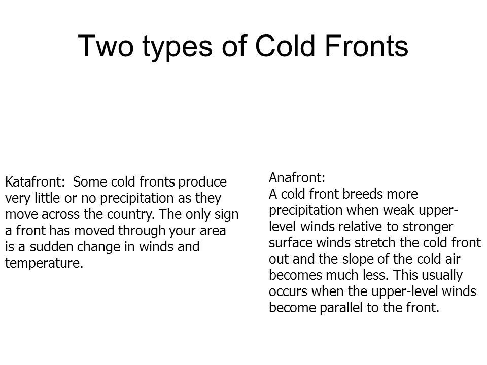 Two types of Cold Fronts Katafront: Some cold fronts produce very little or no precipitation as they move across the country.