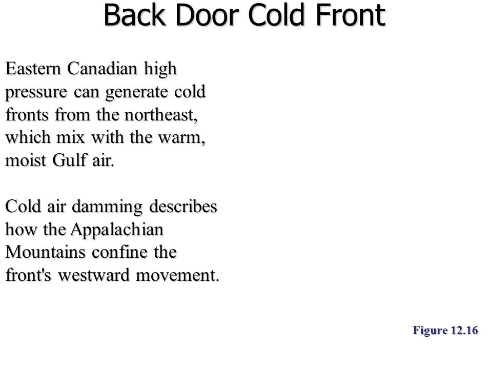 Back Door Cold Front Eastern Canadian high pressure can generate cold fronts from the northeast, which mix with the warm, moist Gulf air. Cold air dam