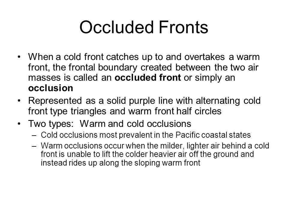 Occluded Fronts When a cold front catches up to and overtakes a warm front, the frontal boundary created between the two air masses is called an occlu