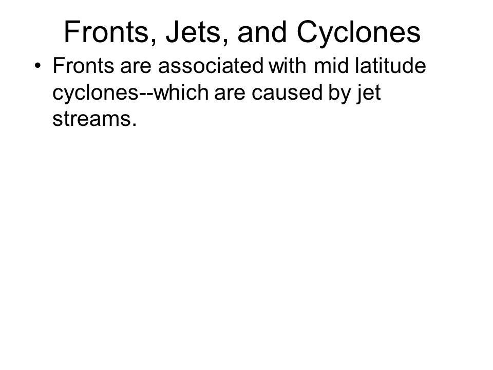 Fronts, Jets, and Cyclones Fronts are associated with mid latitude cyclones--which are caused by jet streams.