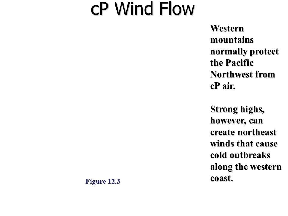 cP Wind Flow Figure 12.3 Western mountains normally protect the Pacific Northwest from cP air. Strong highs, however, can create northeast winds that