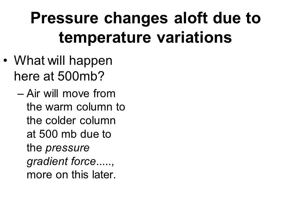 Pressure changes aloft due to temperature variations What will happen here at 500mb? –Air will move from the warm column to the colder column at 500 m