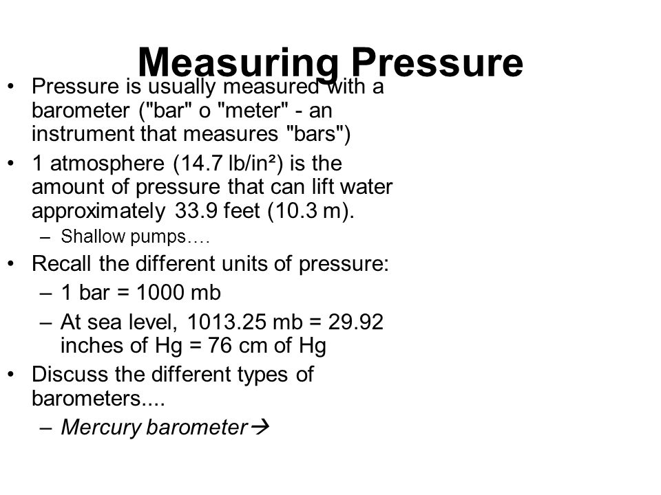 Measuring Pressure Pressure is usually measured with a barometer (