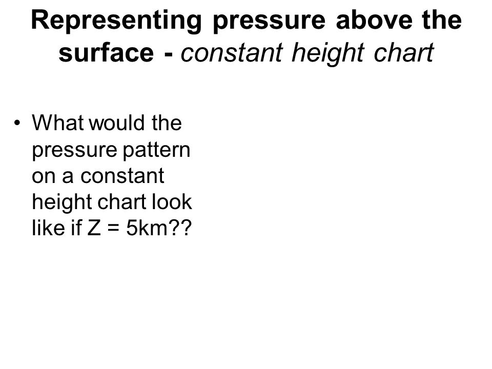 Representing pressure above the surface - constant height chart What would the pressure pattern on a constant height chart look like if Z = 5km??