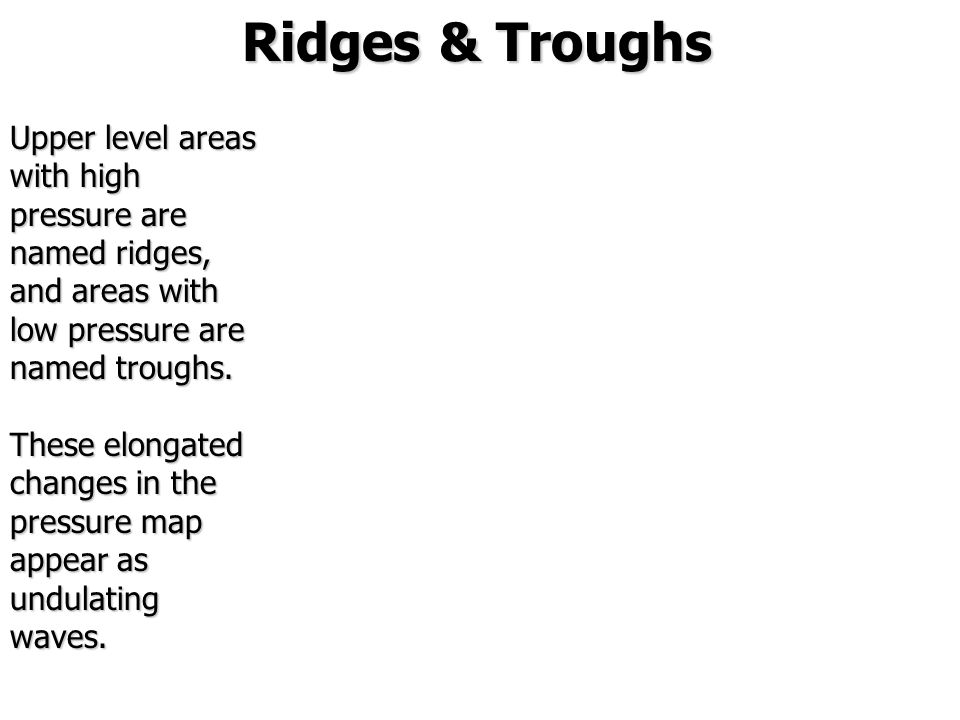Ridges & Troughs Upper level areas with high pressure are named ridges, and areas with low pressure are named troughs. These elongated changes in the