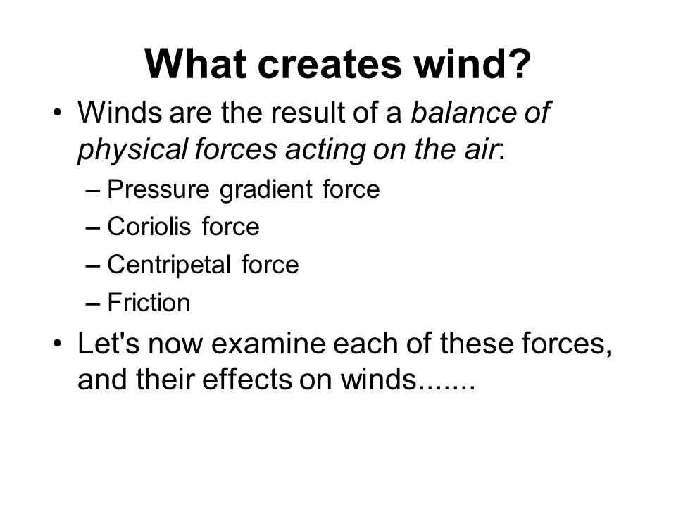 What creates wind? Winds are the result of a balance of physical forces acting on the air: –Pressure gradient force –Coriolis force –Centripetal force