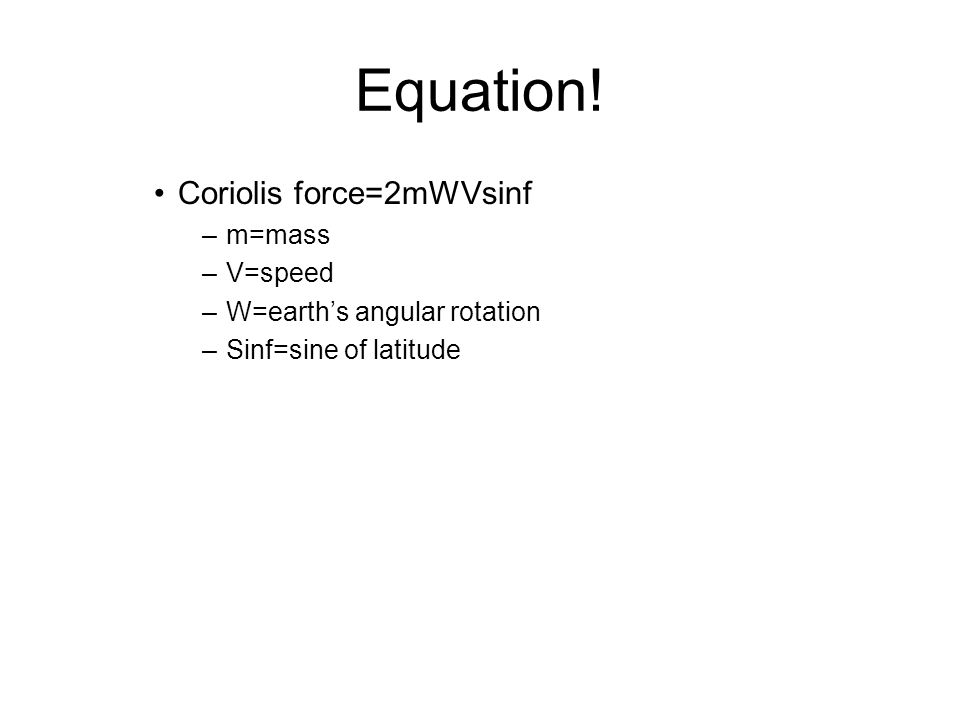Equation! Coriolis force=2mWVsinf –m=mass –V=speed –W=earth's angular rotation –Sinf=sine of latitude