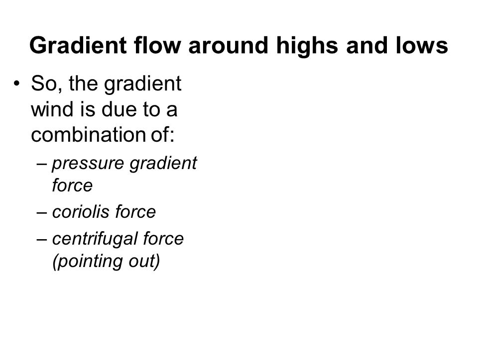 Gradient flow around highs and lows So, the gradient wind is due to a combination of: –pressure gradient force –coriolis force –centrifugal force (poi
