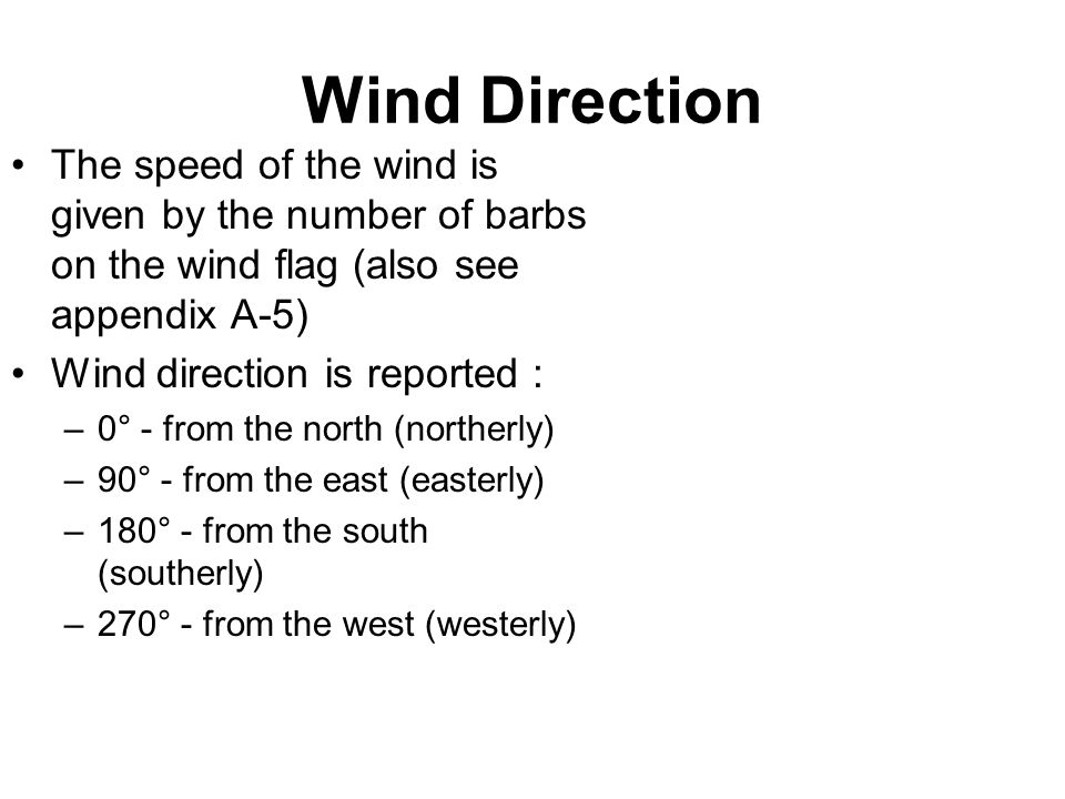 Wind Direction The speed of the wind is given by the number of barbs on the wind flag (also see appendix A-5) Wind direction is reported : –0° - from