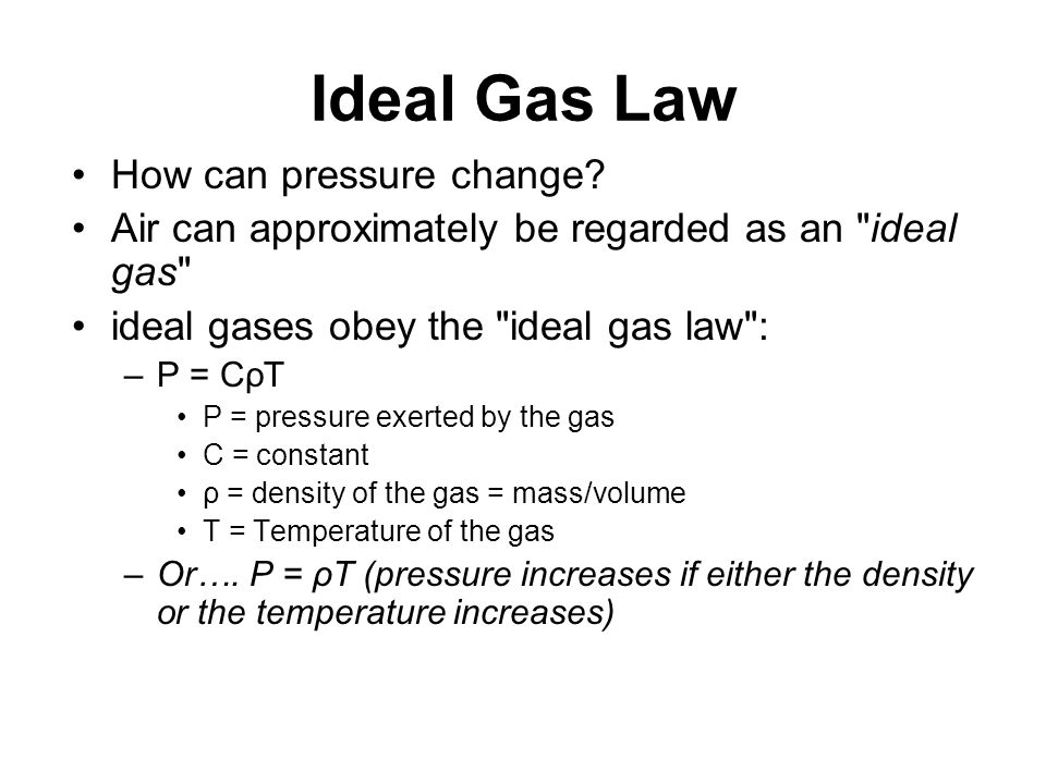 Pressure changes due to density variations From the ideal gas law: P = CρT –If T is constant, then P can increase by increasing the density of the gas –Conversely, if the density decreases, so does the pressure What happens if the temperature of the air column changes?