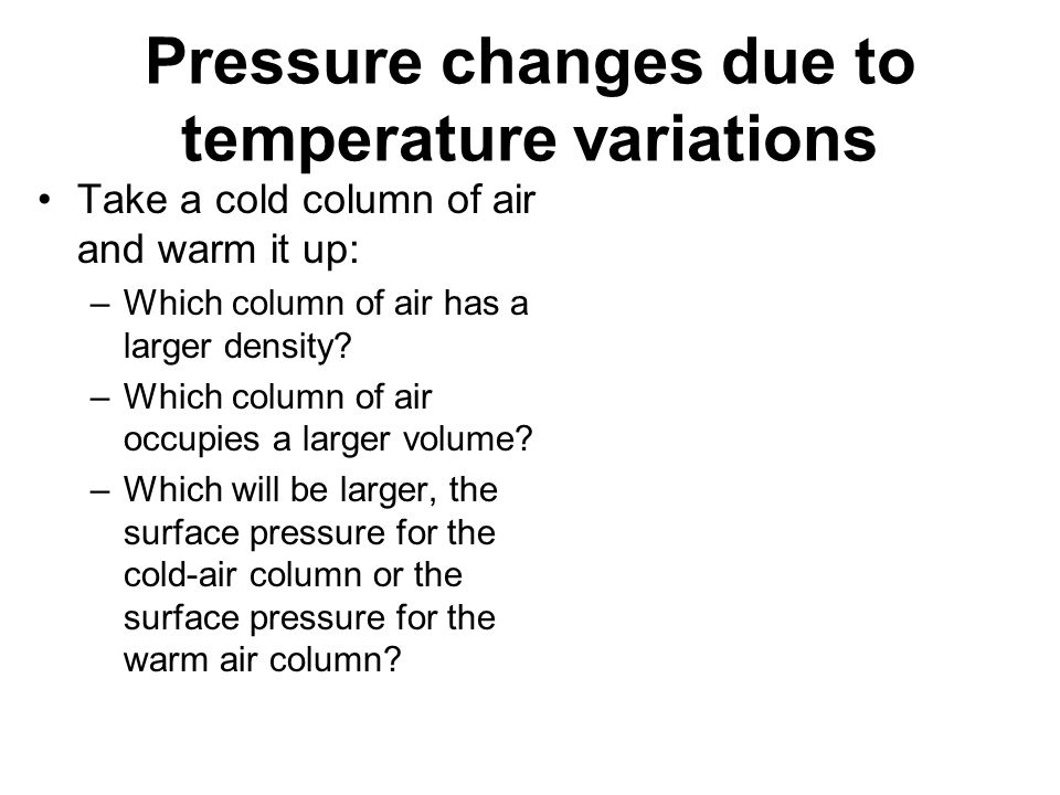 Pressure changes due to temperature variations Take a cold column of air and warm it up: –Which column of air has a larger density? –Which column of a