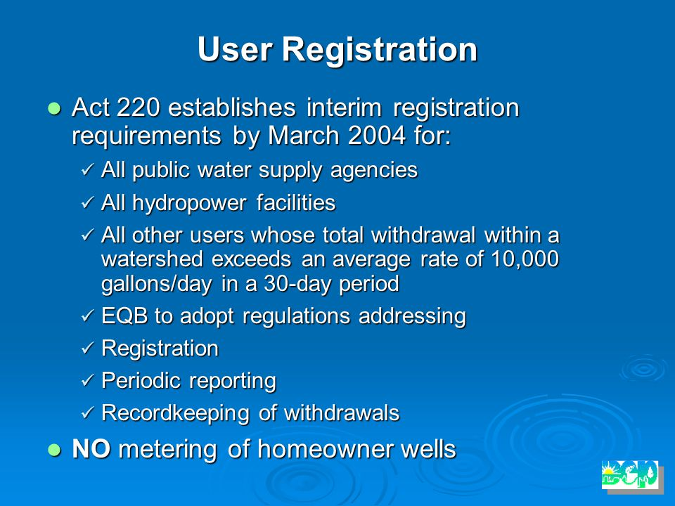 User Registration Act 220 establishes interim registration requirements by March 2004 for: Act 220 establishes interim registration requirements by March 2004 for: All public water supply agencies All public water supply agencies All hydropower facilities All hydropower facilities All other users whose total withdrawal within a watershed exceeds an average rate of 10,000 gallons/day in a 30-day period All other users whose total withdrawal within a watershed exceeds an average rate of 10,000 gallons/day in a 30-day period EQB to adopt regulations addressing EQB to adopt regulations addressing Registration Registration Periodic reporting Periodic reporting Recordkeeping of withdrawals Recordkeeping of withdrawals NO metering of homeowner wells NO metering of homeowner wells