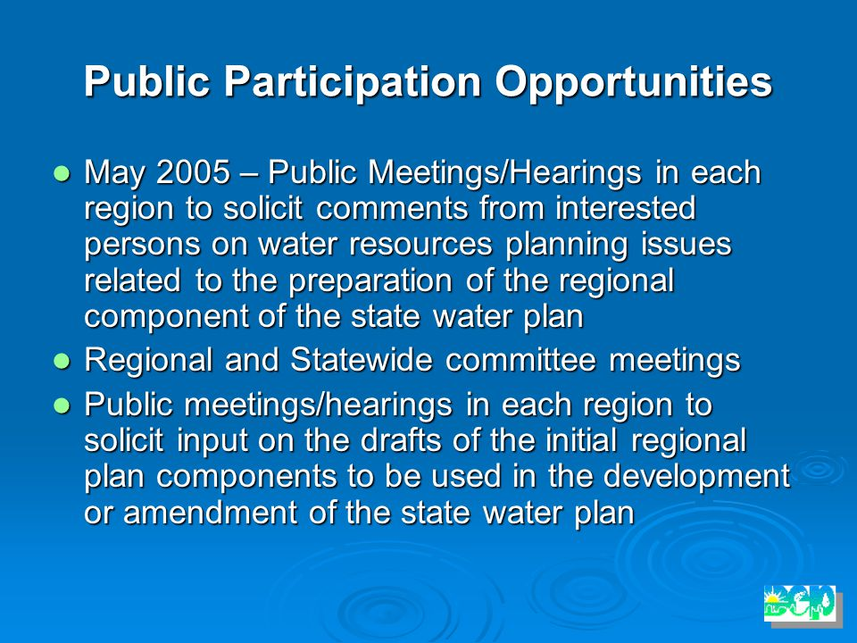 Public Participation Opportunities May 2005 – Public Meetings/Hearings in each region to solicit comments from interested persons on water resources planning issues related to the preparation of the regional component of the state water plan May 2005 – Public Meetings/Hearings in each region to solicit comments from interested persons on water resources planning issues related to the preparation of the regional component of the state water plan Regional and Statewide committee meetings Regional and Statewide committee meetings Public meetings/hearings in each region to solicit input on the drafts of the initial regional plan components to be used in the development or amendment of the state water plan Public meetings/hearings in each region to solicit input on the drafts of the initial regional plan components to be used in the development or amendment of the state water plan
