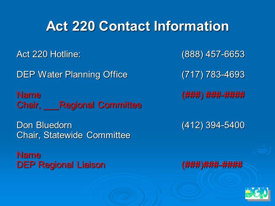 Act 220 Contact Information Act 220 Hotline:(888) 457-6653 DEP Water Planning Office(717) 783-4693 Name (###) ###-#### Chair, ___Regional Committee Don Bluedorn(412) 394-5400 Chair, Statewide Committee Name DEP Regional Liaison(###)###-####