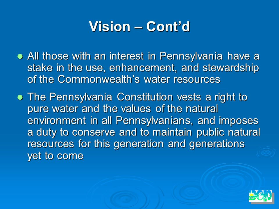 Vision – Cont'd All those with an interest in Pennsylvania have a stake in the use, enhancement, and stewardship of the Commonwealth's water resources All those with an interest in Pennsylvania have a stake in the use, enhancement, and stewardship of the Commonwealth's water resources The Pennsylvania Constitution vests a right to pure water and the values of the natural environment in all Pennsylvanians, and imposes a duty to conserve and to maintain public natural resources for this generation and generations yet to come The Pennsylvania Constitution vests a right to pure water and the values of the natural environment in all Pennsylvanians, and imposes a duty to conserve and to maintain public natural resources for this generation and generations yet to come