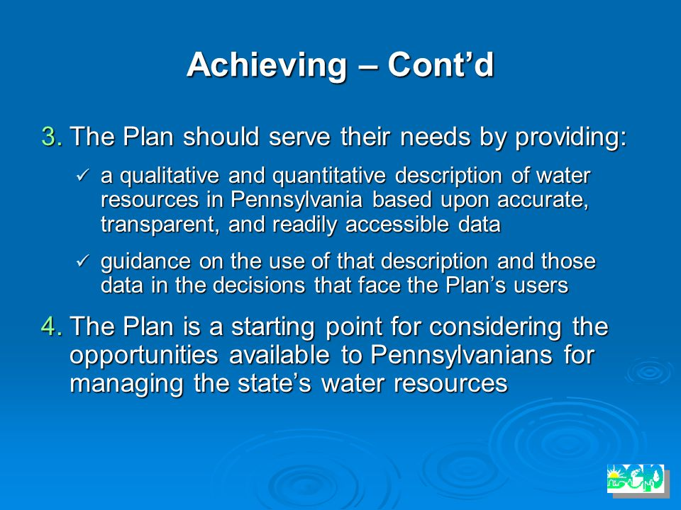 Achieving – Cont'd 3.The Plan should serve their needs by providing: a qualitative and quantitative description of water resources in Pennsylvania based upon accurate, transparent, and readily accessible data a qualitative and quantitative description of water resources in Pennsylvania based upon accurate, transparent, and readily accessible data guidance on the use of that description and those data in the decisions that face the Plan's users guidance on the use of that description and those data in the decisions that face the Plan's users 4.The Plan is a starting point for considering the opportunities available to Pennsylvanians for managing the state's water resources