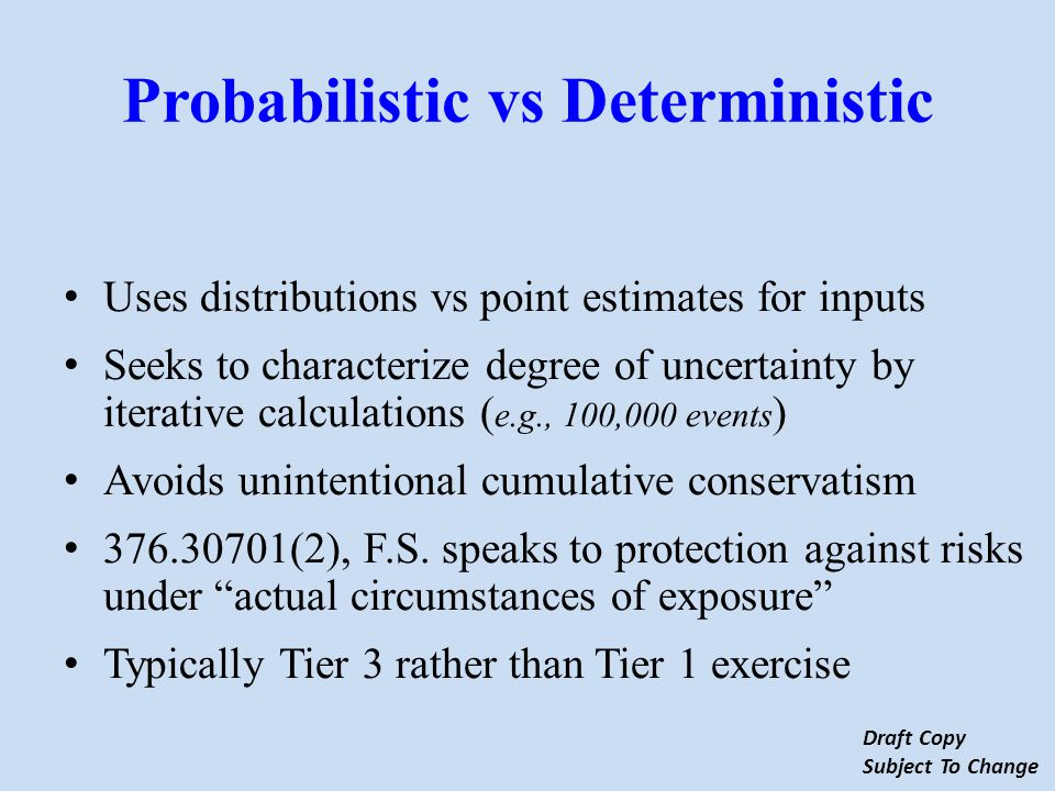 Probabilistic vs Deterministic Uses distributions vs point estimates for inputs Seeks to characterize degree of uncertainty by iterative calculations ( e.g., 100,000 events ) Avoids unintentional cumulative conservatism 376.30701(2), F.S.