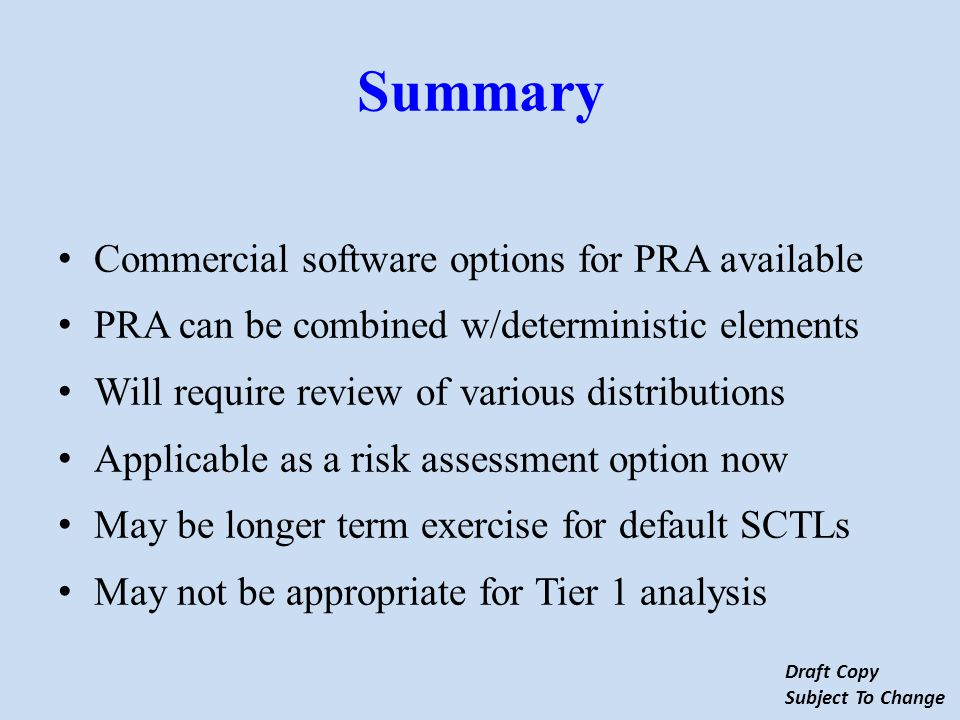 Summary Commercial software options for PRA available PRA can be combined w/deterministic elements Will require review of various distributions Applicable as a risk assessment option now May be longer term exercise for default SCTLs May not be appropriate for Tier 1 analysis Draft Copy Subject To Change