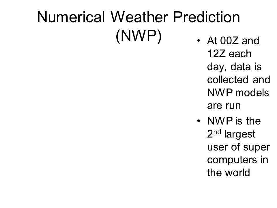 Numerical Weather Prediction (NWP) At 00Z and 12Z each day, data is collected and NWP models are run NWP is the 2 nd largest user of super computers i