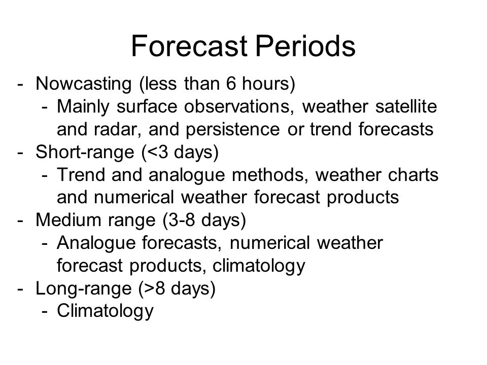 Forecast Periods -Nowcasting (less than 6 hours) -Mainly surface observations, weather satellite and radar, and persistence or trend forecasts -Short-