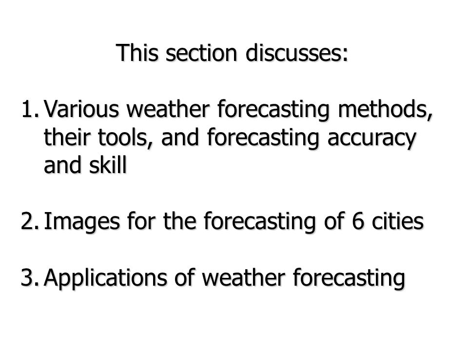 This section discusses: 1.Various weather forecasting methods, their tools, and forecasting accuracy and skill 2.Images for the forecasting of 6 citie