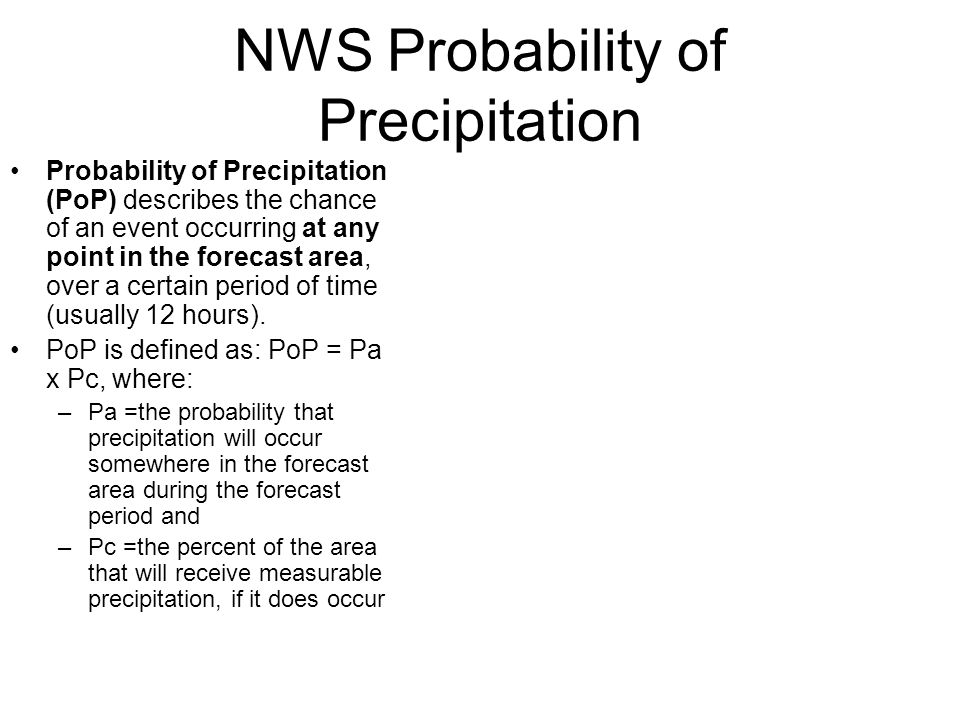 NWS Probability of Precipitation Probability of Precipitation (PoP) describes the chance of an event occurring at any point in the forecast area, over